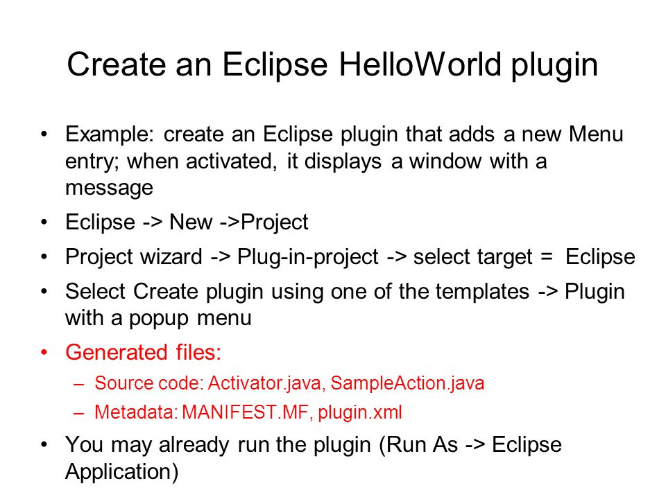 Create an Eclipse HelloWorld plugin Example: create an Eclipse plugin that adds a new Menu entry; when activated, it displays a window with a message