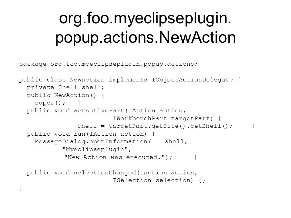 org.foo.myeclipseplugin. popup.actions.NewAction package org.foo.myeclipseplugin.popup.actions; public class NewAction implements IObjectActionDelegat