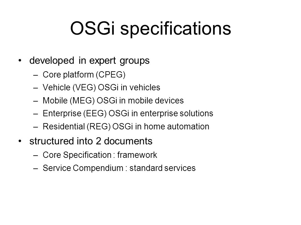 OSGi specification releases OSGi Release 1 (R1): May 2000 OSGi Release 2 (R2): October 2001 OSGi Release 3 (R3): March 2003 OSGi Release 4 (R4): October 2005 / September 2006 –Core Specification (R4 Core): October 2005 –Mobile Specification (R4 Mobile / JSR-232): September 2006 OSGi Release 4.1 (R4.1): May 2007 (AKA JSR-291) OSGi Release 4.2 (R4.2): September 2009 –Enterprise Specification (R4.2): March 2010 OSGi Release 4.3 (R4.3): April 2011 –Core: April 2011 –Compendium and Residential: May 2012 OSGi Release 5 (R5): June 2012 –Core and Enterprise: June 2012 OSGi Release 6: July 2014