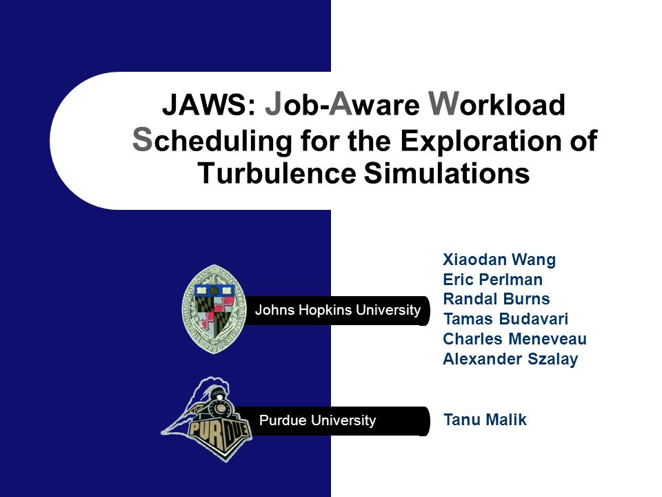 Johns Hopkins University Xiaodan Wang Eric Perlman Randal Burns Tamas Budavari Charles Meneveau Alexander Szalay Purdue University Tanu Malik JAWS: J ob- A ware W orkload S cheduling for the Exploration of Turbulence Simulations