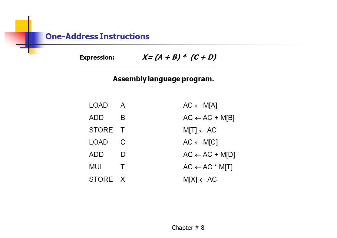 Chapter # 8 One-Address Instructions Expression: X= (A + B) * (C + D) Assembly language program. LOADAAC  M[A] ADDBAC  AC + M[B] STORETM[T]  AC LOA