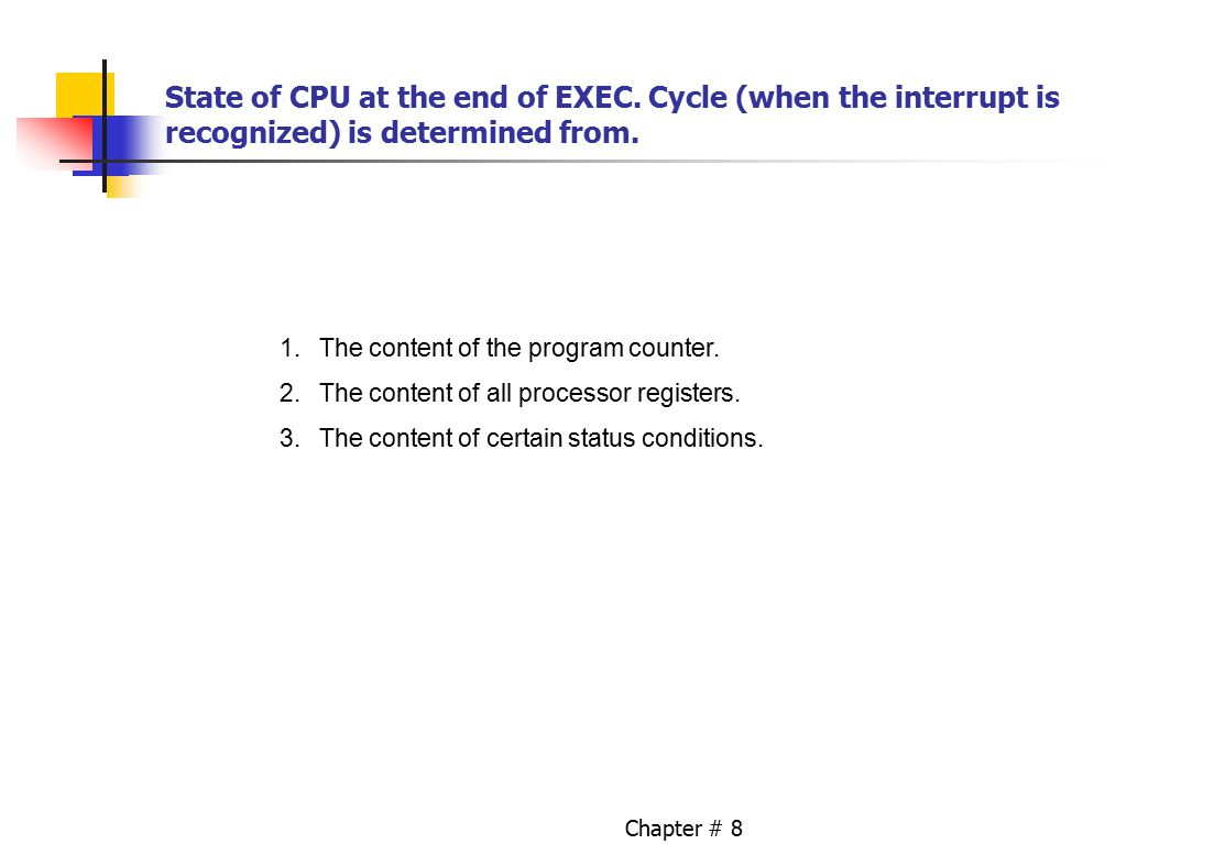 Chapter # 8 State of CPU at the end of EXEC. Cycle (when the interrupt is recognized) is determined from. 1.The content of the program counter. 2.The