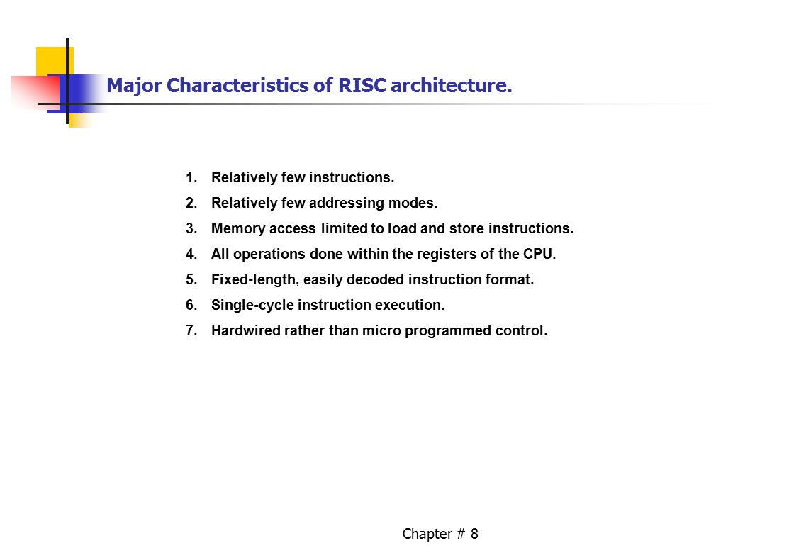 Chapter # 8 Major Characteristics of RISC architecture. 1.Relatively few instructions. 2.Relatively few addressing modes. 3.Memory access limited to l