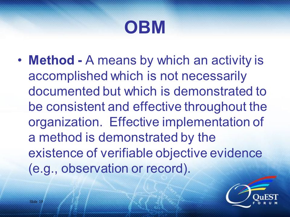Slide 19 OBM Method - A means by which an activity is accomplished which is not necessarily documented but which is demonstrated to be consistent and effective throughout the organization.
