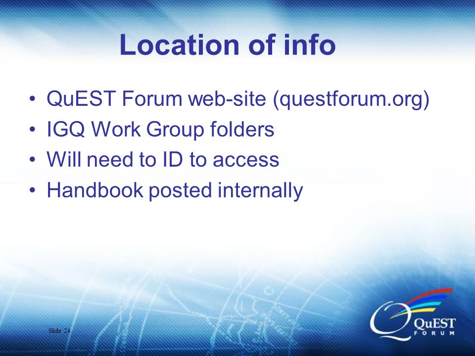 Slide 24 Location of info QuEST Forum web-site (questforum.org) IGQ Work Group folders Will need to ID to access Handbook posted internally