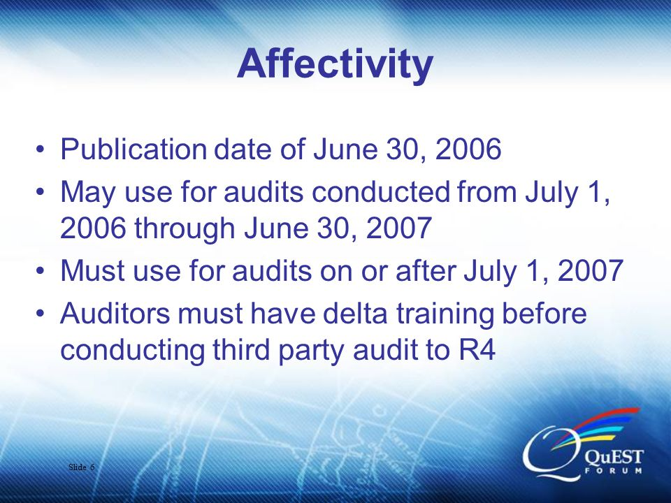 Slide 6 Affectivity Publication date of June 30, 2006 May use for audits conducted from July 1, 2006 through June 30, 2007 Must use for audits on or after July 1, 2007 Auditors must have delta training before conducting third party audit to R4