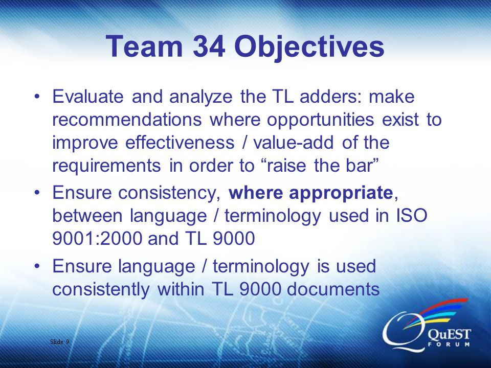 Slide 9 Team 34 Objectives Evaluate and analyze the TL adders: make recommendations where opportunities exist to improve effectiveness / value-add of the requirements in order to raise the bar Ensure consistency, where appropriate, between language / terminology used in ISO 9001:2000 and TL 9000 Ensure language / terminology is used consistently within TL 9000 documents