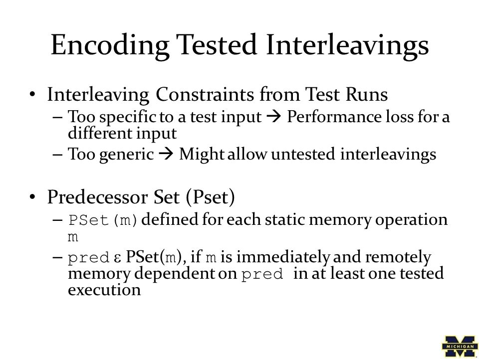 Encoding Tested Interleavings Interleaving Constraints from Test Runs – Too specific to a test input  Performance loss for a different input – Too ge