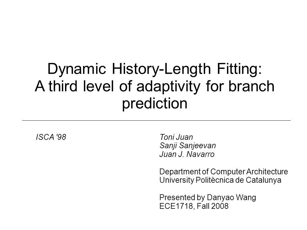 Dynamic History-Length Fitting: A third level of adaptivity for branch prediction Toni Juan Sanji Sanjeevan Juan J.