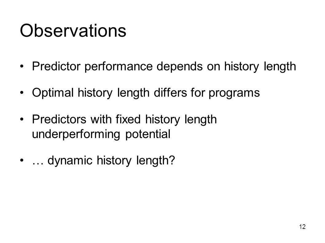 12 Observations Predictor performance depends on history length Optimal history length differs for programs Predictors with fixed history length underperforming potential … dynamic history length