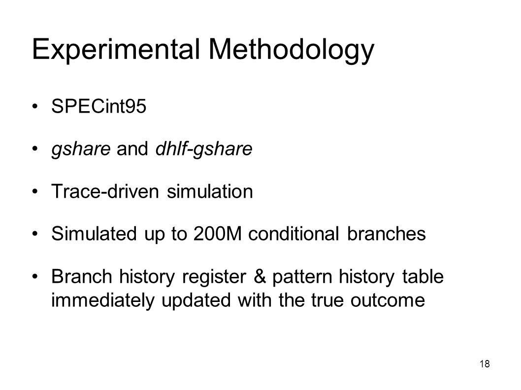 18 Experimental Methodology SPECint95 gshare and dhlf-gshare Trace-driven simulation Simulated up to 200M conditional branches Branch history register & pattern history table immediately updated with the true outcome