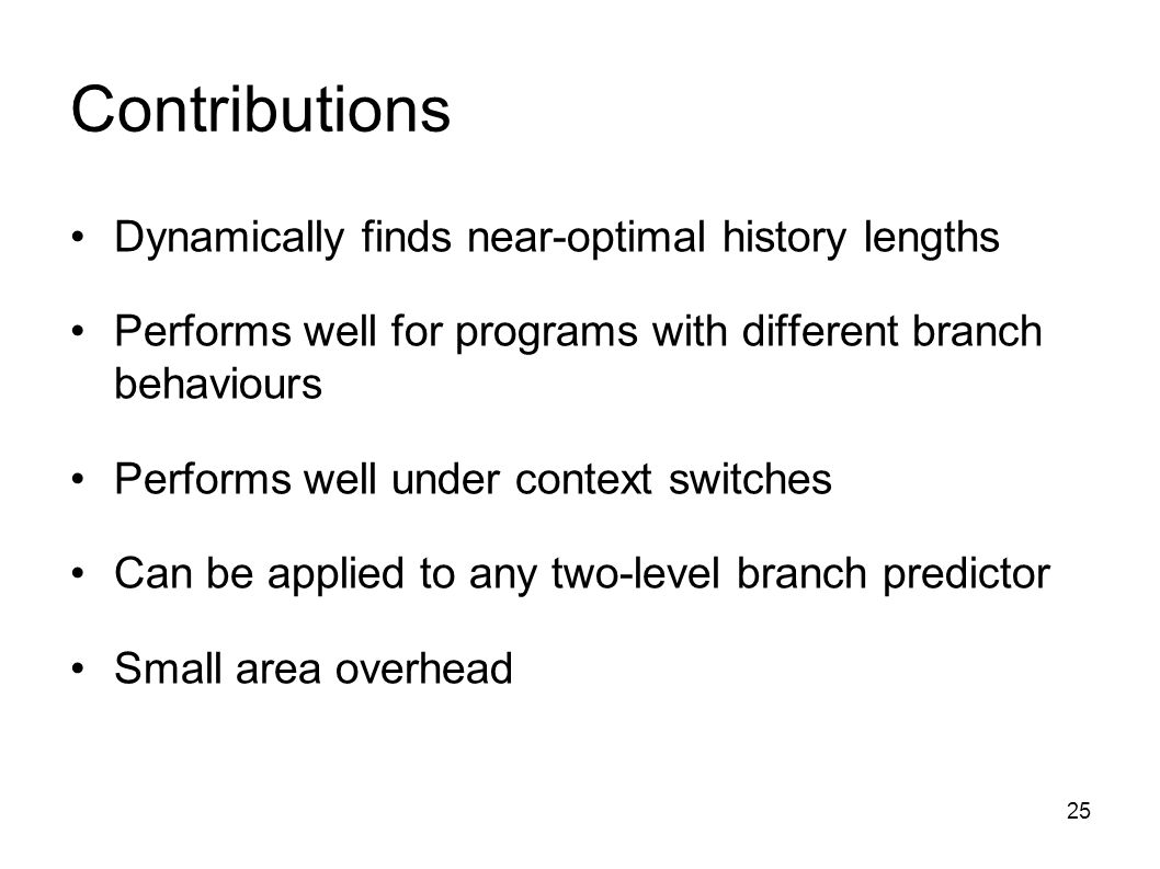 25 Contributions Dynamically finds near-optimal history lengths Performs well for programs with different branch behaviours Performs well under context switches Can be applied to any two-level branch predictor Small area overhead