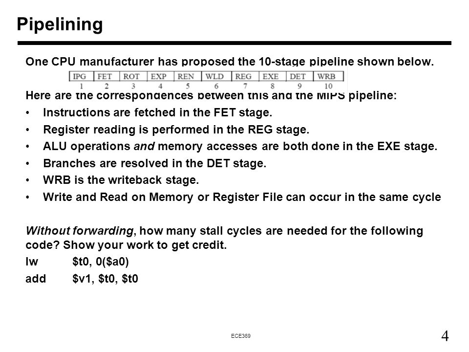 4 ECE369 Pipelining One CPU manufacturer has proposed the 10-stage pipeline shown below. Here are the correspondences between this and the MIPS pipeli