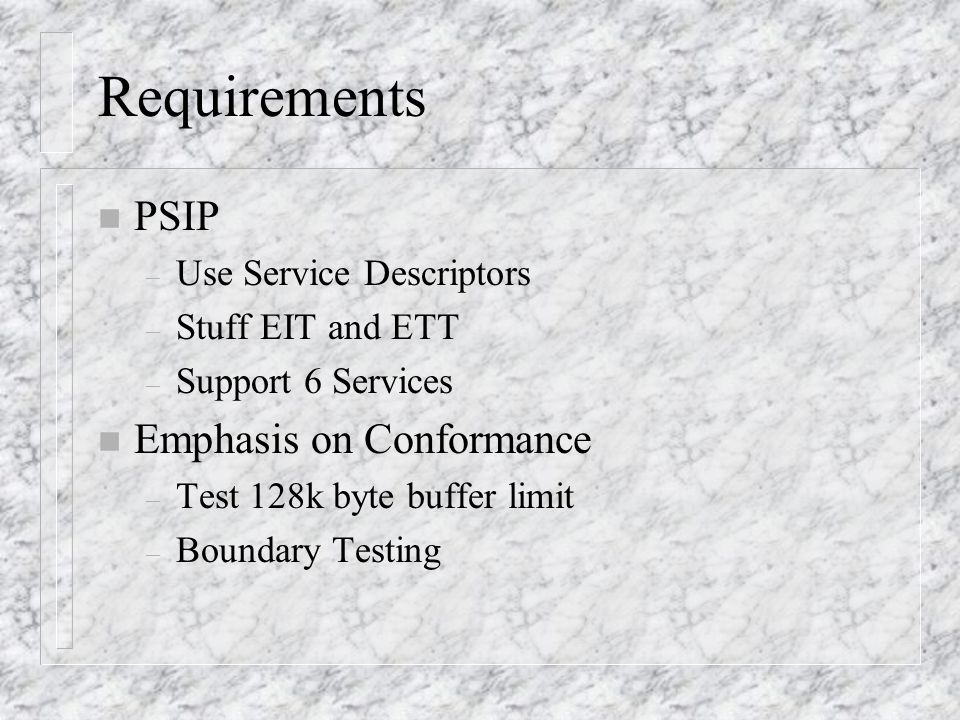 Requirements n PSIP – Use Service Descriptors – Stuff EIT and ETT – Support 6 Services n Emphasis on Conformance – Test 128k byte buffer limit – Bound