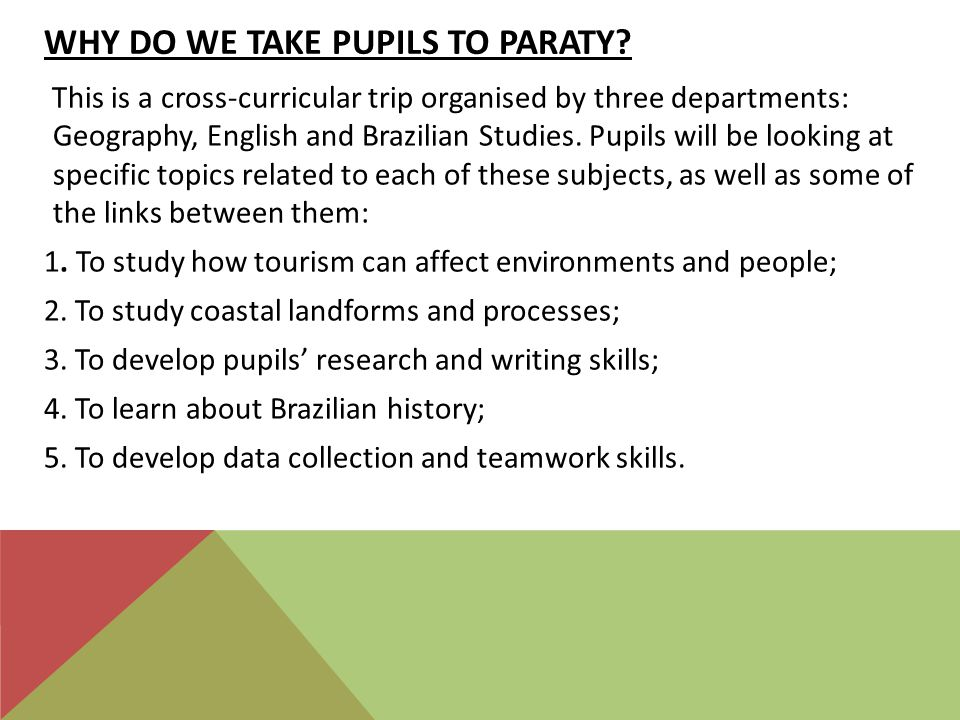 WHY DO WE TAKE PUPILS TO PARATY? This is a cross-curricular trip organised by three departments: Geography, English and Brazilian Studies. Pupils will