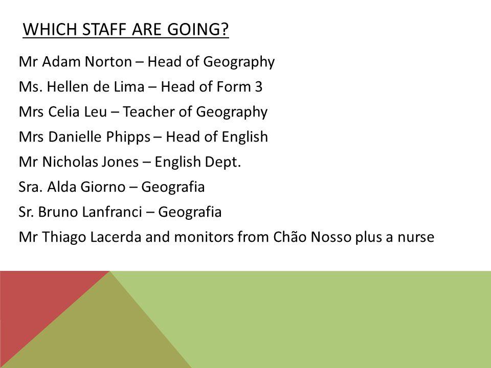 WHICH STAFF ARE GOING? Mr Adam Norton – Head of Geography Ms. Hellen de Lima – Head of Form 3 Mrs Celia Leu – Teacher of Geography Mrs Danielle Phipps