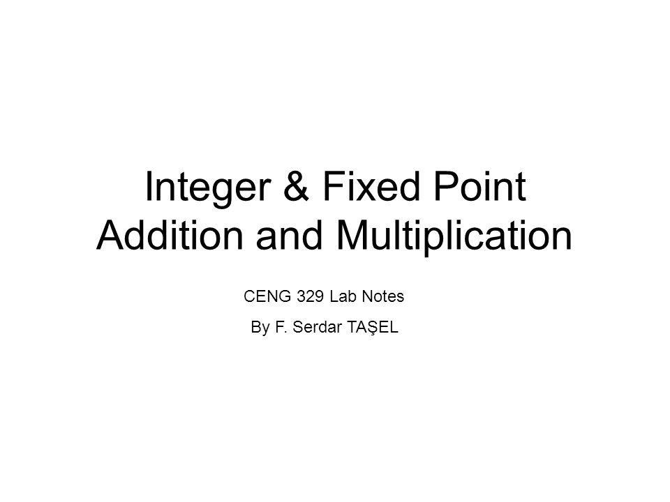 Integer & Fixed Point Addition and Multiplication CENG 329 Lab Notes By F. Serdar TAŞEL