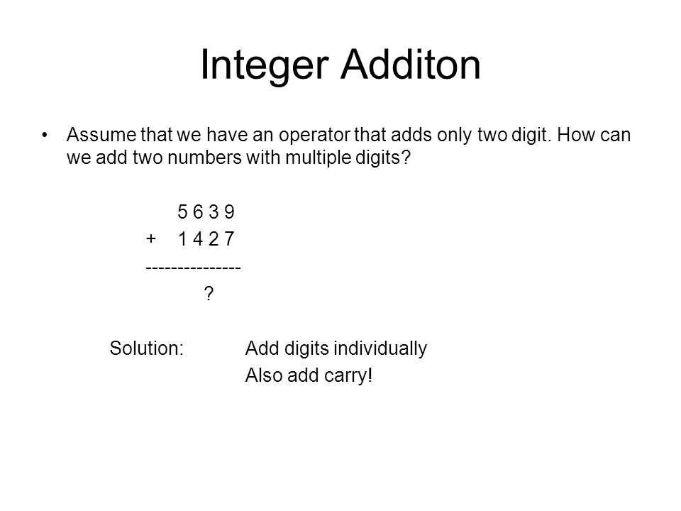 Integer Additon Assume that we have an operator that adds only two digit.