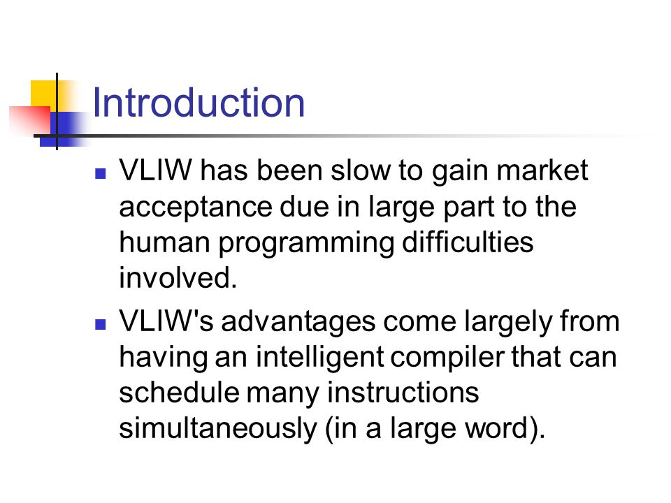 Introduction VLIW has been slow to gain market acceptance due in large part to the human programming difficulties involved.