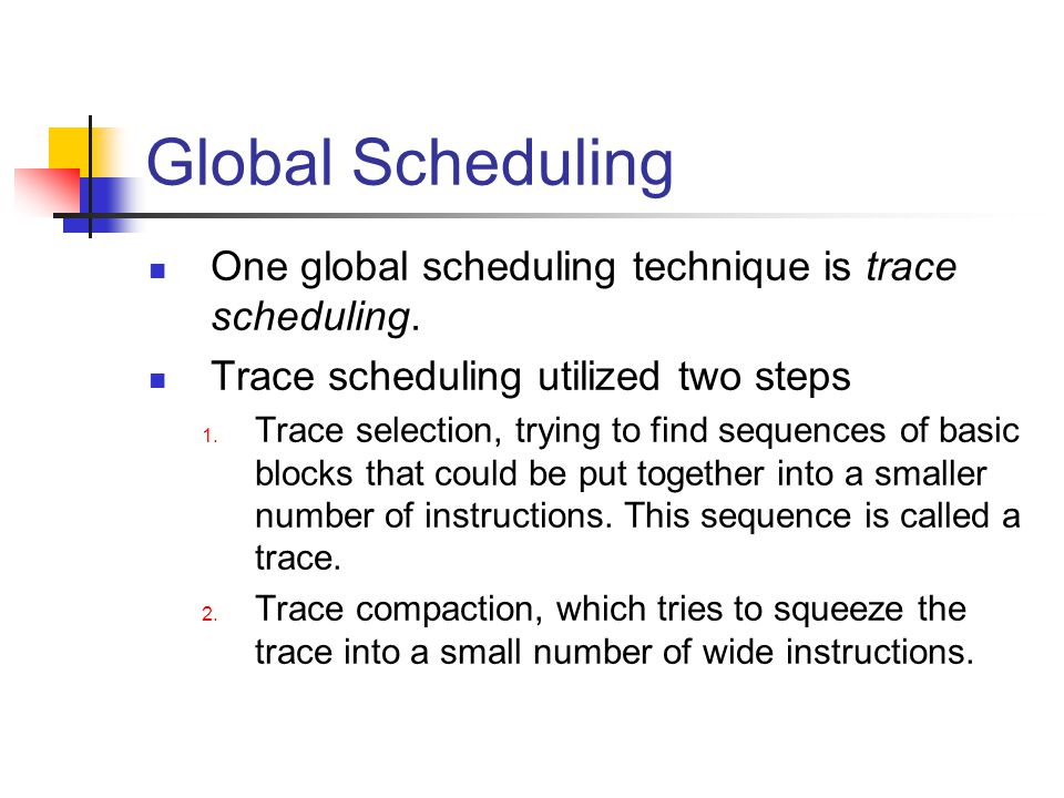 Global Scheduling One global scheduling technique is trace scheduling.