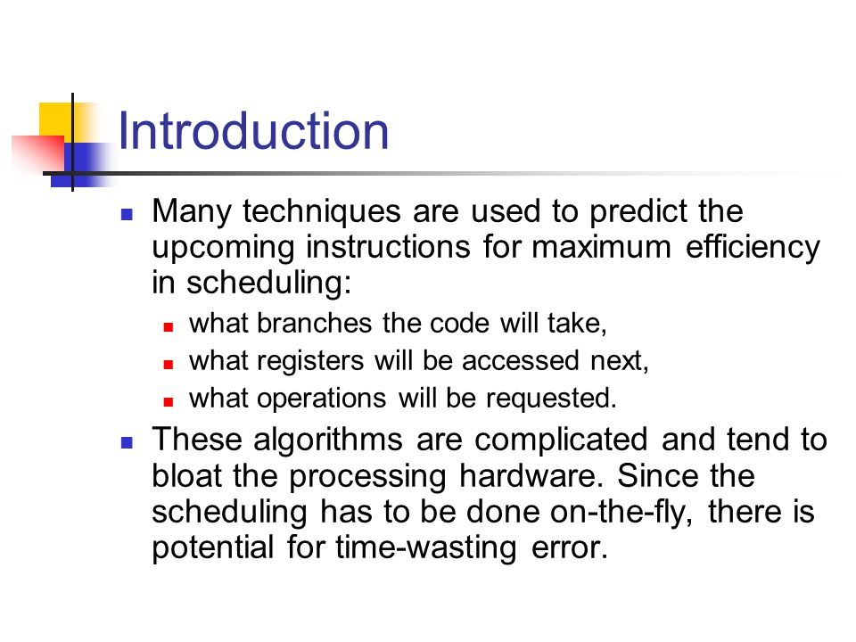 Introduction Many techniques are used to predict the upcoming instructions for maximum efficiency in scheduling: what branches the code will take, what registers will be accessed next, what operations will be requested.