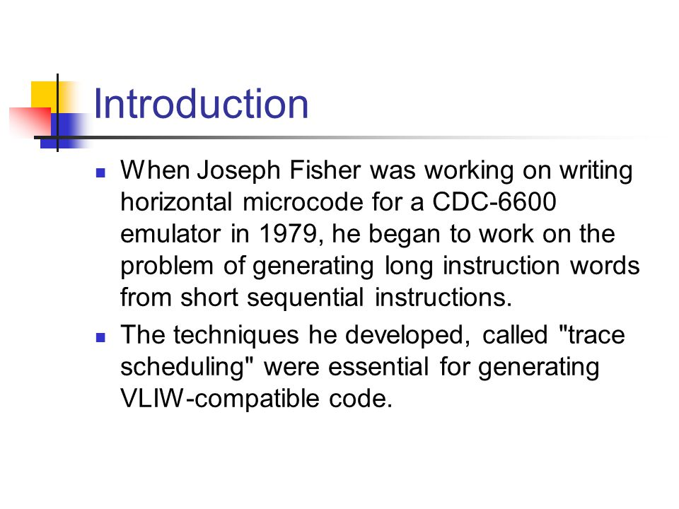 Introduction When Joseph Fisher was working on writing horizontal microcode for a CDC-6600 emulator in 1979, he began to work on the problem of generating long instruction words from short sequential instructions.