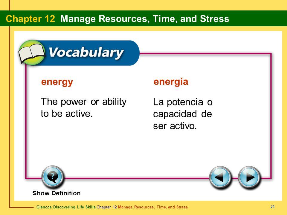 Glencoe Discovering Life Skills Chapter 12 Manage Resources, Time, and Stress Chapter 12 Manage Resources, Time, and Stress 21 energy energía The powe
