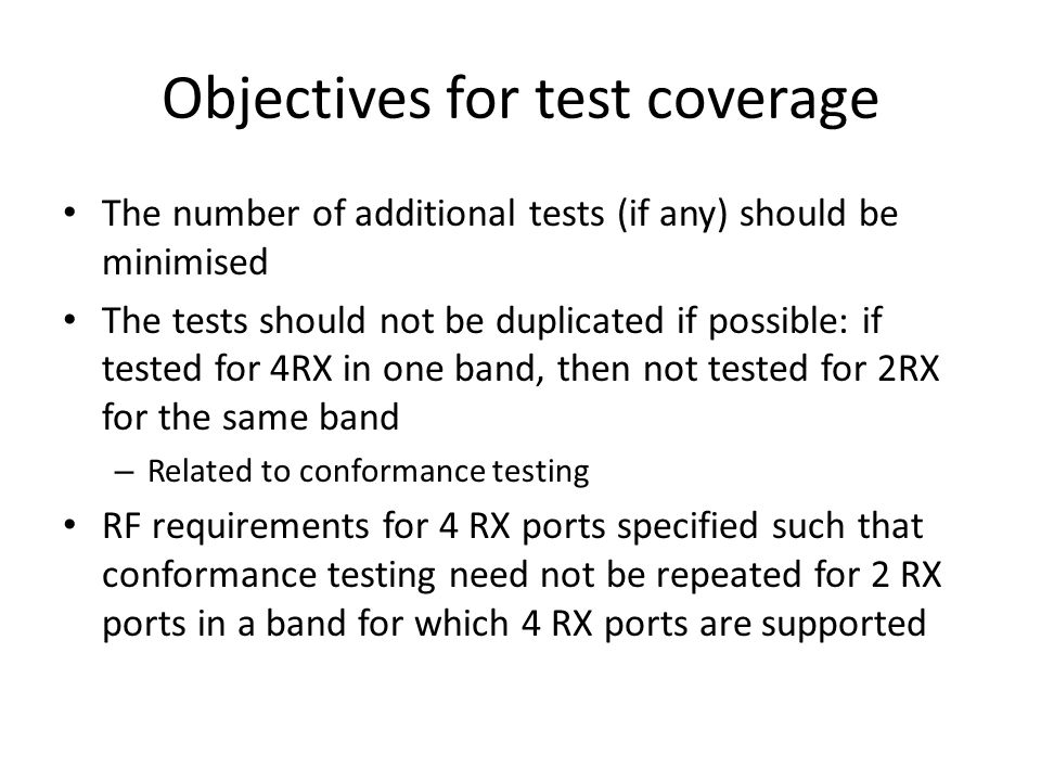 Objectives for test coverage The number of additional tests (if any) should be minimised The tests should not be duplicated if possible: if tested for 4RX in one band, then not tested for 2RX for the same band – Related to conformance testing RF requirements for 4 RX ports specified such that conformance testing need not be repeated for 2 RX ports in a band for which 4 RX ports are supported