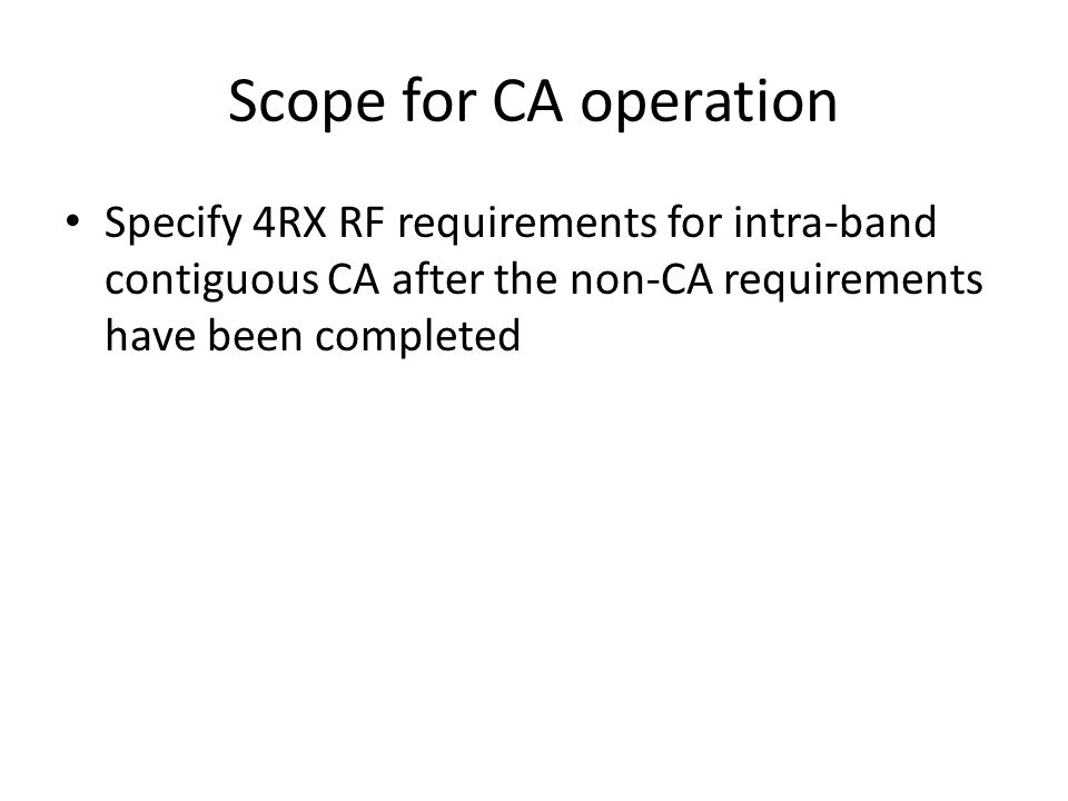 Scope for CA operation Specify 4RX RF requirements for intra-band contiguous CA after the non-CA requirements have been completed