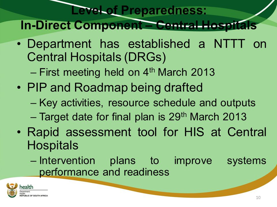 Level of Preparedness: In-Direct Component – Central Hospitals Department has established a NTTT on Central Hospitals (DRGs) –First meeting held on 4 th March 2013 PIP and Roadmap being drafted –Key activities, resource schedule and outputs –Target date for final plan is 29 th March 2013 Rapid assessment tool for HIS at Central Hospitals –Intervention plans to improve systems performance and readiness 10
