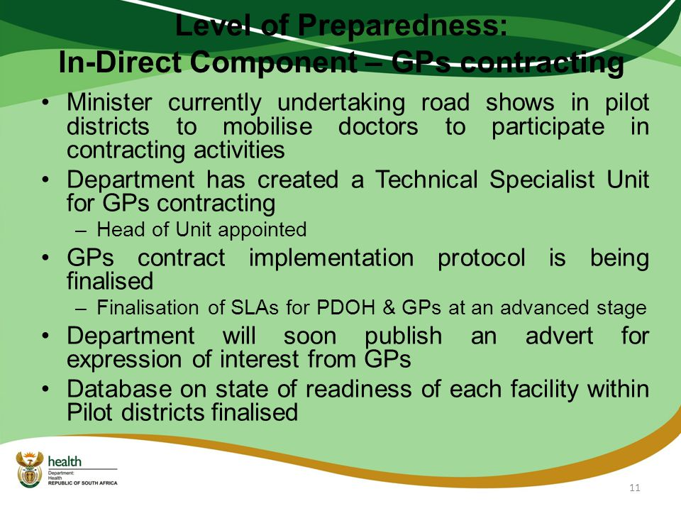 Level of Preparedness: In-Direct Component – GPs contracting Minister currently undertaking road shows in pilot districts to mobilise doctors to participate in contracting activities Department has created a Technical Specialist Unit for GPs contracting –Head of Unit appointed GPs contract implementation protocol is being finalised –Finalisation of SLAs for PDOH & GPs at an advanced stage Department will soon publish an advert for expression of interest from GPs Database on state of readiness of each facility within Pilot districts finalised 11