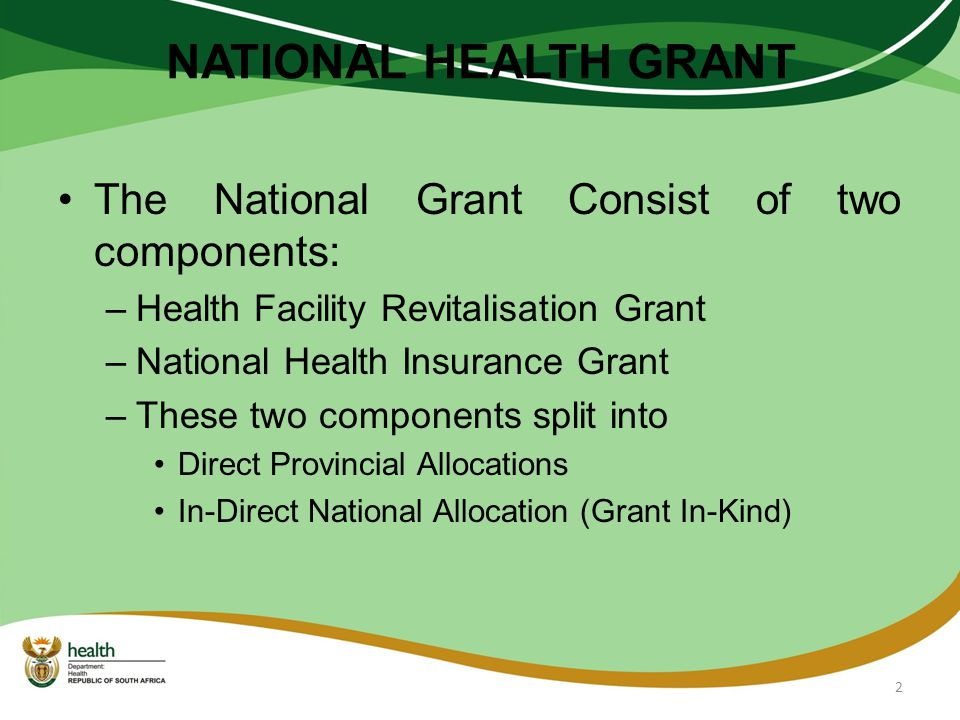 NATIONAL HEALTH GRANT The National Grant Consist of two components: –Health Facility Revitalisation Grant –National Health Insurance Grant –These two components split into Direct Provincial Allocations In-Direct National Allocation (Grant In-Kind) 2