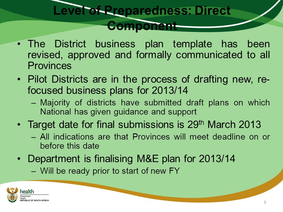Level of Preparedness: Direct Component The District business plan template has been revised, approved and formally communicated to all Provinces Pilot Districts are in the process of drafting new, re- focused business plans for 2013/14 –Majority of districts have submitted draft plans on which National has given guidance and support Target date for final submissions is 29 th March 2013 –All indications are that Provinces will meet deadline on or before this date Department is finalising M&E plan for 2013/14 –Will be ready prior to start of new FY 9