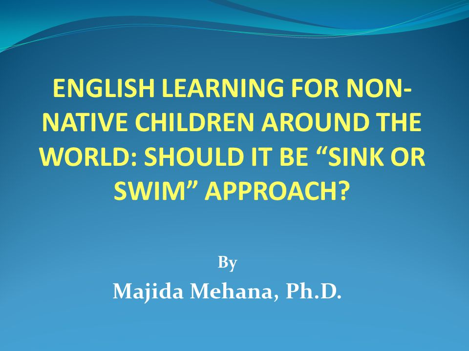 ENGLISH LEARNING FOR NON- NATIVE CHILDREN AROUND THE WORLD: SHOULD IT BE SINK OR SWIM APPROACH.