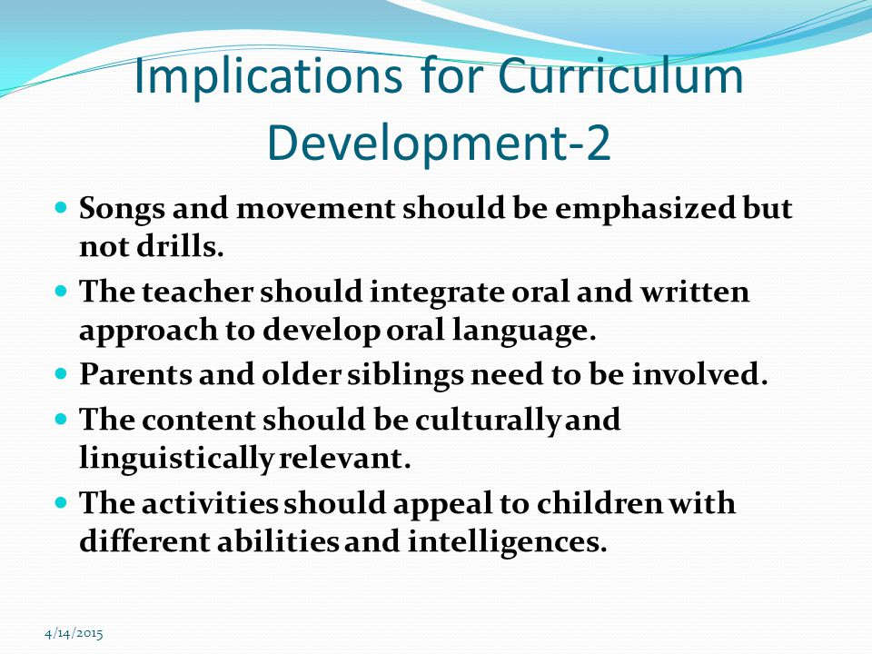 4/14/2015 Implications for Curriculum Development-2 Songs and movement should be emphasized but not drills.