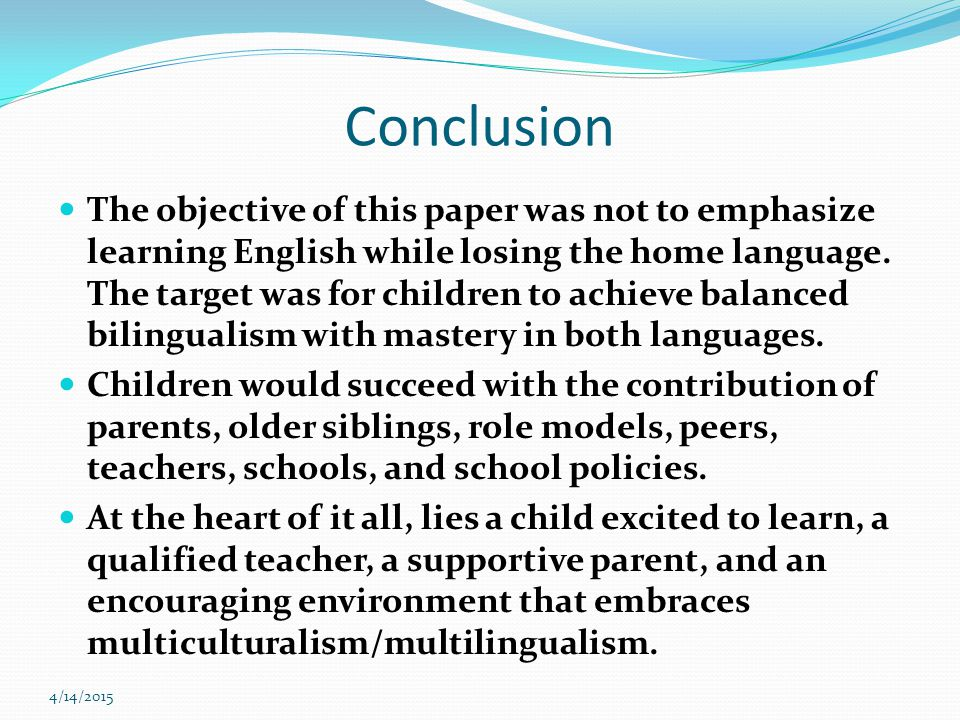 4/14/2015 Conclusion The objective of this paper was not to emphasize learning English while losing the home language.