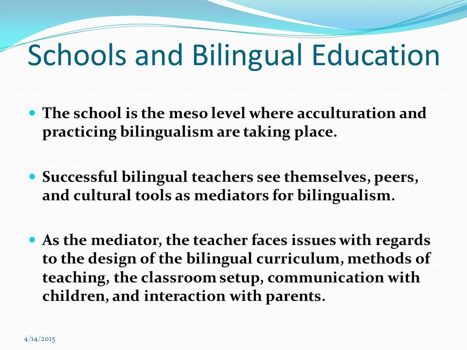 4/14/2015 Schools and Bilingual Education The school is the meso level where acculturation and practicing bilingualism are taking place.