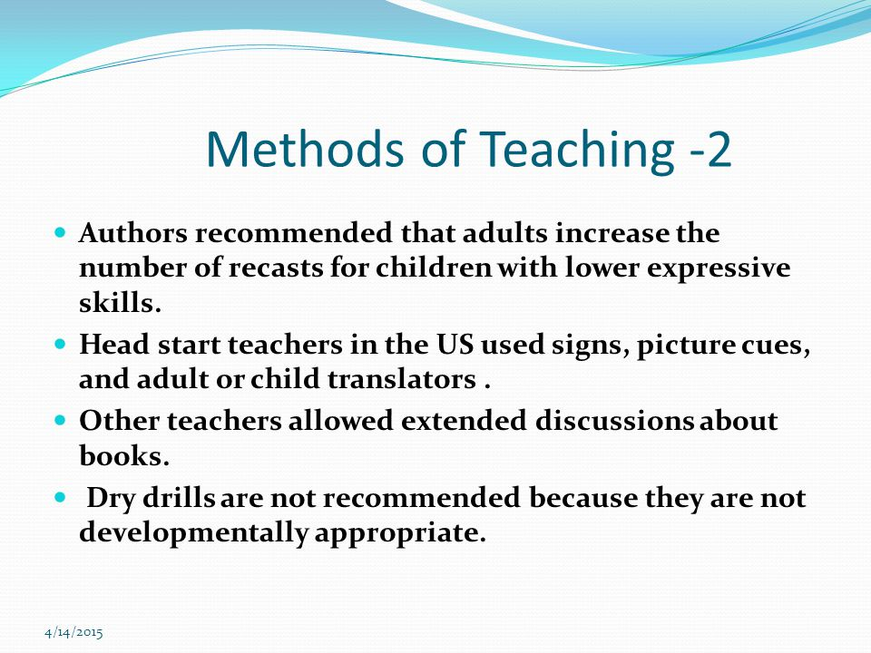 4/14/2015 Methods of Teaching -2 Authors recommended that adults increase the number of recasts for children with lower expressive skills.