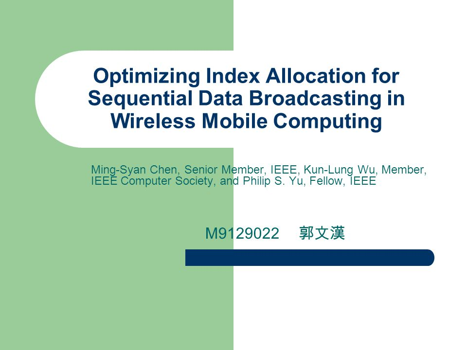 Optimizing Index Allocation for Sequential Data Broadcasting in Wireless Mobile Computing Ming-Syan Chen, Senior Member, IEEE, Kun-Lung Wu, Member, IEEE Computer Society, and Philip S.