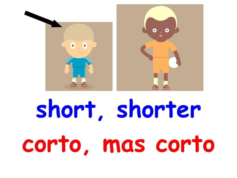 short, shorter corto, mas corto