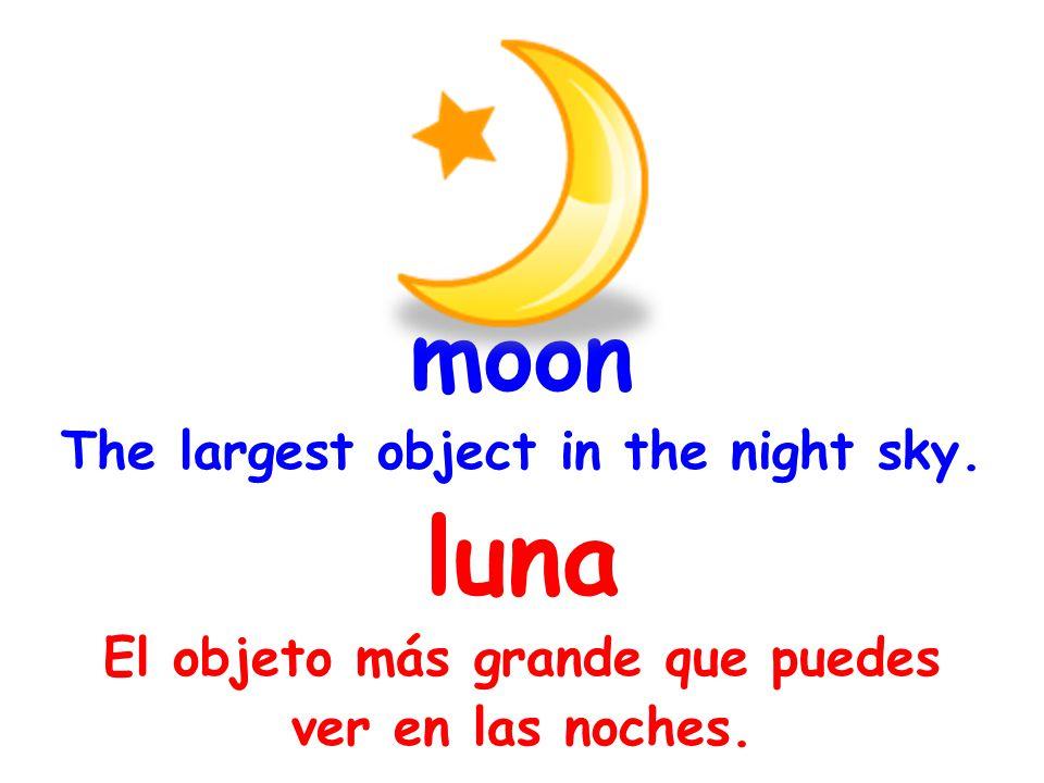 moon The largest object in the night sky. luna El objeto más grande que puedes ver en las noches.
