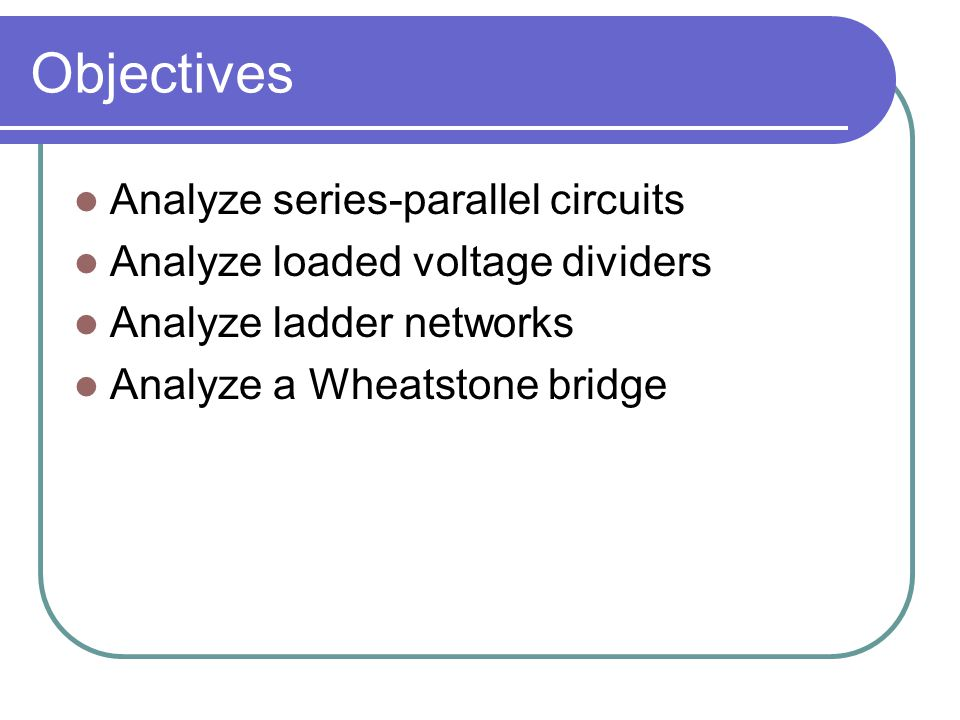 Objectives Analyze series-parallel circuits Analyze loaded voltage dividers Analyze ladder networks Analyze a Wheatstone bridge