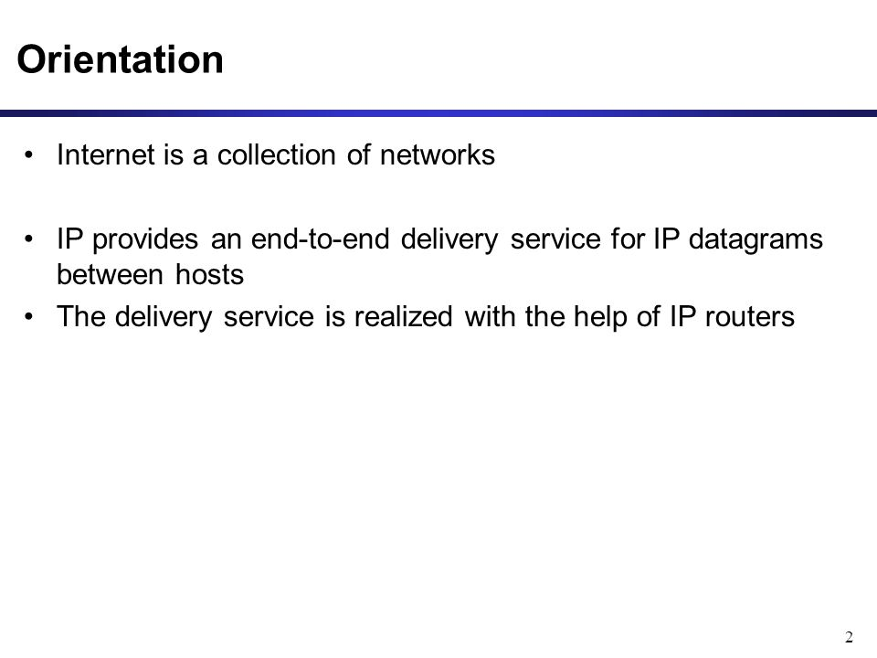 2 Internet is a collection of networks IP provides an end-to-end delivery service for IP datagrams between hosts The delivery service is realized with the help of IP routers Orientation