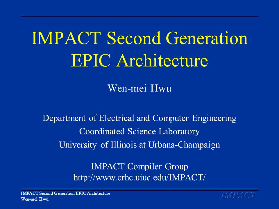 IMPACT Second Generation EPIC Architecture Wen-mei Hwu IMPACT Second Generation EPIC Architecture Wen-mei Hwu Department of Electrical and Computer Engineering Coordinated Science Laboratory University of Illinois at Urbana-Champaign IMPACT Compiler Group http://www.crhc.uiuc.edu/IMPACT/