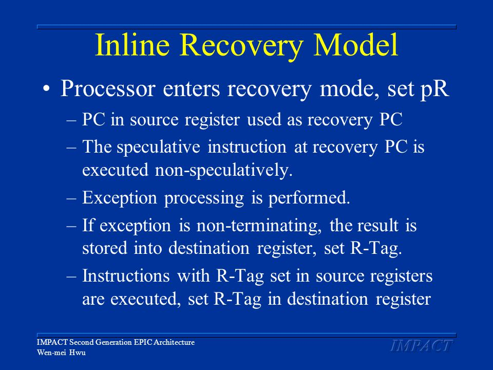 IMPACT Second Generation EPIC Architecture Wen-mei Hwu Inline Recovery Model Processor enters recovery mode, set pR –PC in source register used as recovery PC –The speculative instruction at recovery PC is executed non-speculatively.