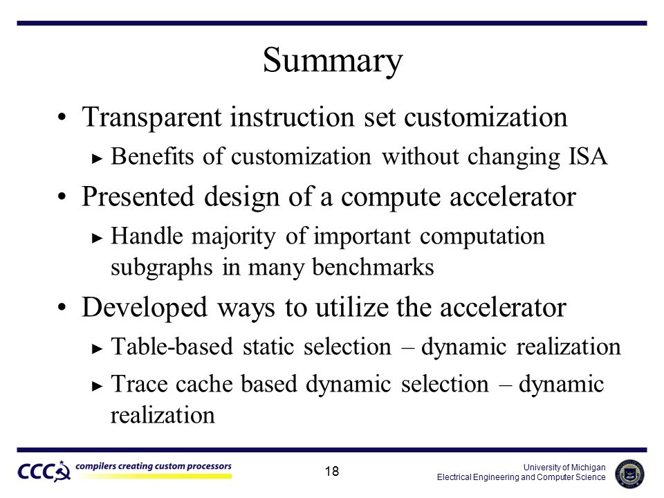 University of Michigan Electrical Engineering and Computer Science 18 Summary Transparent instruction set customization ► Benefits of customization without changing ISA Presented design of a compute accelerator ► Handle majority of important computation subgraphs in many benchmarks Developed ways to utilize the accelerator ► Table-based static selection – dynamic realization ► Trace cache based dynamic selection – dynamic realization