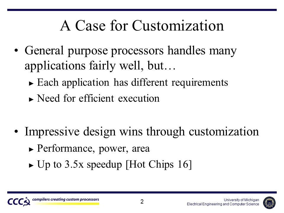 University of Michigan Electrical Engineering and Computer Science 2 A Case for Customization General purpose processors handles many applications fairly well, but… ► Each application has different requirements ► Need for efficient execution Impressive design wins through customization ► Performance, power, area ► Up to 3.5x speedup [Hot Chips 16]