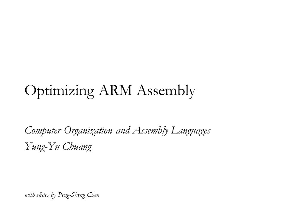 Optimizing ARM Assembly Computer Organization and Assembly Languages Yung-Yu Chuang with slides by Peng-Sheng Chen