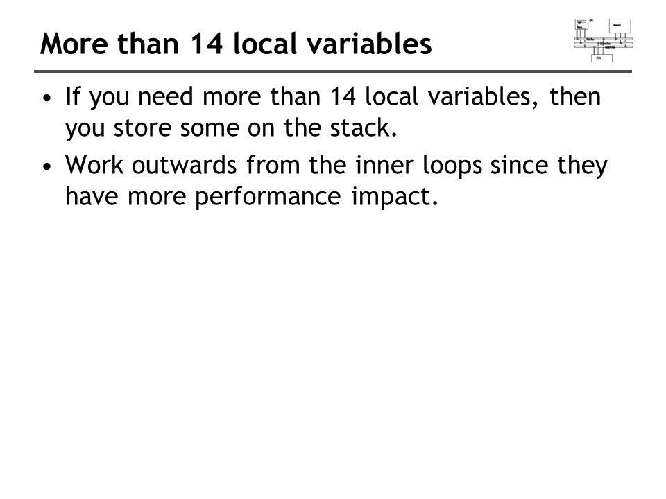 More than 14 local variables If you need more than 14 local variables, then you store some on the stack. Work outwards from the inner loops since they