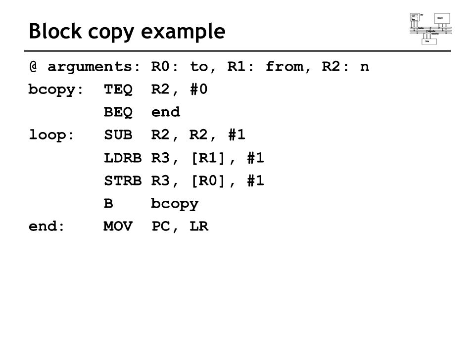 Block copy example @ arguments: R0: to, R1: from, R2: n bcopy: TEQ R2, #0 BEQ end loop: SUB R2, R2, #1 LDRB R3, [R1], #1 STRB R3, [R0], #1 B bcopy end